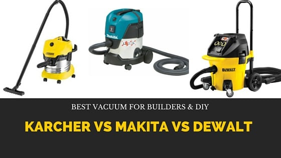 Karcher Vs Makita Vs Dewalt Best Vacuum For Builders And Diy