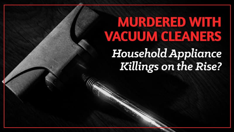 Murdered-with-Vacuum-Cleaners-Household-Appliance-Killings-on-the-Rise