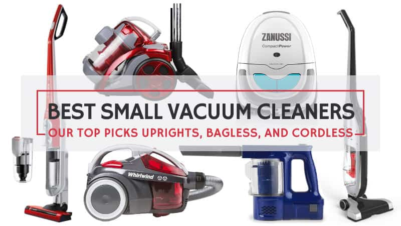 Best Small Vacuum Cleaners – Our Top Picks Uprights, Bagless, and Cordless