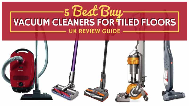 5 Best Buy Vacuum Cleaners For Tiled Floors Uk Review Guide Updated