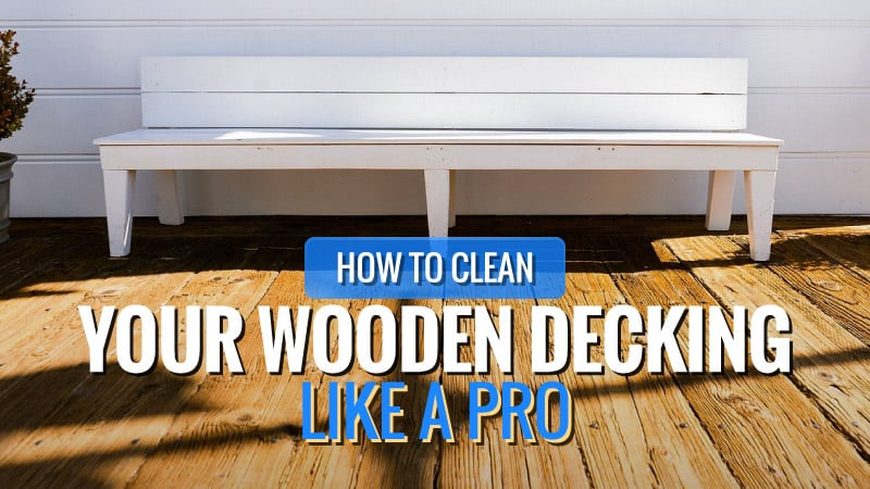 How to Clean Your Wooden Decking Like a Pro
