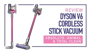 Review: Dyson V6 Cordless Stick Vacuum – Absolute, Animal, and Total Clean