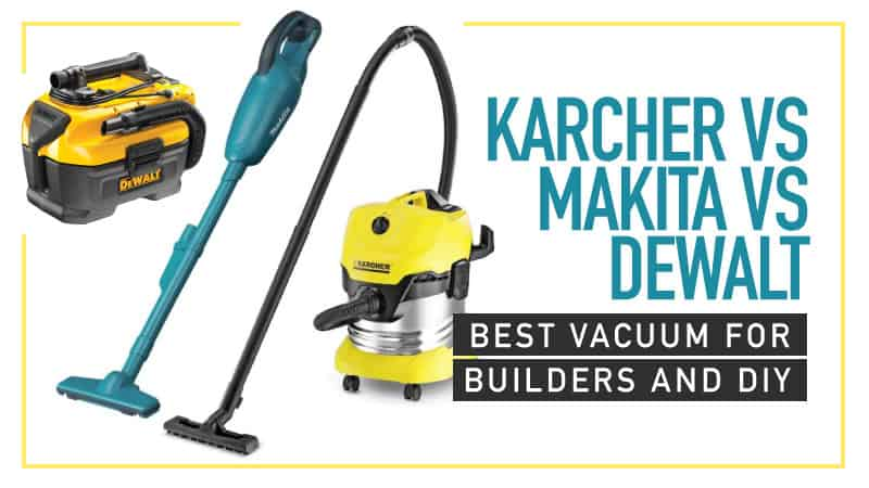 Karcher Vs Makita Vs Dewalt Best Vacuum For Builders And