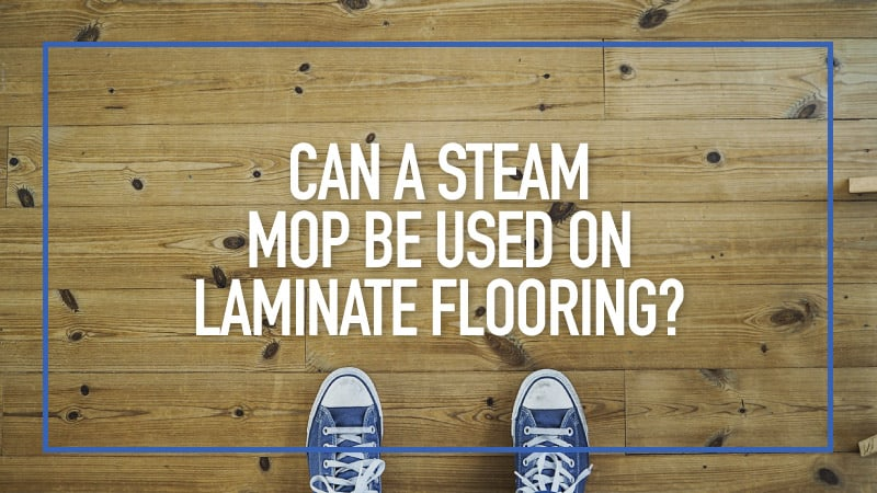 Can-a-Steam-Mop-be-Used-on-Laminate-Flooring
