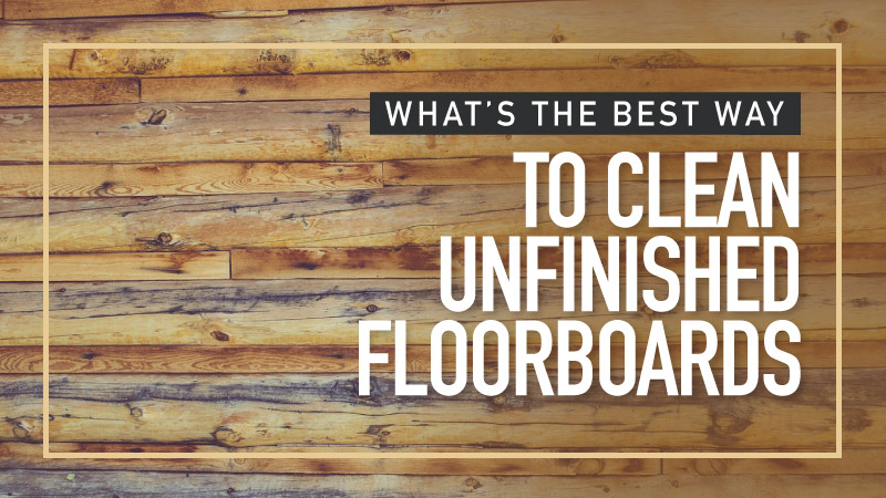 Whats-The-Best-Way-to-Clean-Unfinished-Floorboards