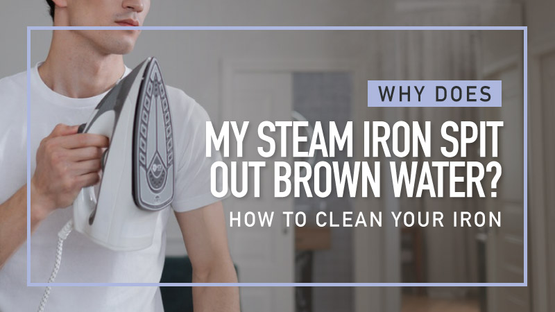 Why-Does-My-Steam-Iron-Spit-Out-Brown-Water-How-To-Clean-Your-Iron